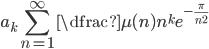 \displaystyle a_{k}\sum_{n=1}^{\infty} \dfrac{\mu (n)}{n^{k}} e^{-\frac{\pi}{n^{2}}}