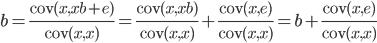 \displaystyle b = \frac{{\rm cov}(x, xb + e)}{{\rm cov}(x, x)} = \frac{{\rm cov}(x, xb)}{{\rm cov}(x, x)} + \frac{{\rm cov}(x, e)}{{\rm cov}(x, x)} = b +  \frac{{\rm cov}(x, e)}{{\rm cov}(x, x)}