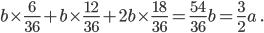 \displaystyle b \times \frac{6}{36} + b \times \frac{12}{36} + 2b \times \frac{18}{36} = \frac{54}{36}b = \frac{3}{2}a \ .