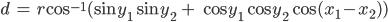 \displaystyle d\ =\ r \cos^{-1} (\sin y_1 \sin y_2\ +\ \cos y_1 \cos y_2 \cos (x_1-x_2))