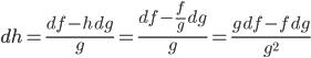 \displaystyle dh = \frac{df - h\,dg}{g} = \frac{df - \frac{f}{g}\,dg}{g} = \frac{g\,df - f\,dg}{g^2}