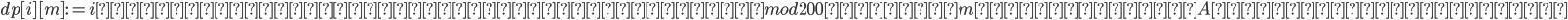 \displaystyle dp[i][m]:=i番目の要素までを使って作れる、mod 200の値がmである集合Aの部分集合の個数