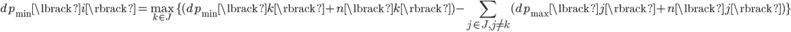 \displaystyle dp_{\min}\lbrack i \rbrack = \max_{k\in J}\lbrace (dp_{\min}\lbrack k \rbrack + n\lbrack k \rbrack) - \sum_{j\in J, j\ne k} (dp_{\max}\lbrack j \rbrack + n\lbrack j \rbrack) \rbrace