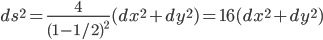 \displaystyle ds^2 = \frac{4}{(1 - 1/2)^2}(dx^2 + dy^2) = 16(dx^2 + dy^2)