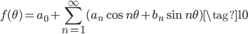 \displaystyle f(\theta) = a_0 + \sum_{n=1}^{\infty} (a_n \cos n\theta + b_n \sin n\theta) \tag{10}