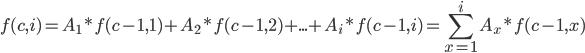 \displaystyle f(c,i) = A_1*f(c-1,1) + A_2*f(c-1,2) + ... + A_i*f(c-1,i) = \sum_{x=1}^i A_x*f(c-1,x)