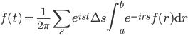 \displaystyle f(t) = \frac{1}{2\pi} \sum_s e^{ist} \Delta s \int_a^b e^{-irs} f(r) \mathrm{d} r