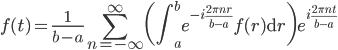 \displaystyle f(t) = \frac{1}{b-a} \sum_{n=-\infty}^\infty \bigg(\int_a^b e^{-i \frac{2\pi n r}{b-a}} f (r) \mathrm{d} r \bigg) e^{i \frac{2\pi n t}{b-a}}