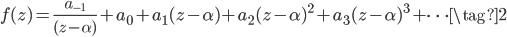 \displaystyle f(z) = \frac{a_{-1}}{(z - \alpha)} + a_0 + a_1 (z - \alpha) + a_2 (z - \alpha)^2 + a_3 (z - \alpha)^3 + \cdots \tag{2}