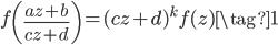 \displaystyle f\left( \frac{az+b}{cz+d} \right) = (cz+d)^k f(z) \tag{1}