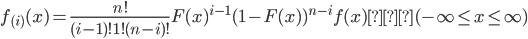 \displaystyle f_{(i)}(x) = \frac{n!}{(i-1)!1!(n-i)!}F(x)^{i-1}(1-F(x) )^{n-i}f(x) ( -\infty \leq x \leq \infty )