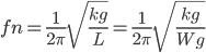\displaystyle fn = \frac{1}{2\pi}\sqrt{\frac{k g}{L}} = \frac{1}{2\pi}\sqrt{\frac{k g}{W g}}