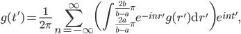 \displaystyle g(t') = \frac{1}{2\pi} \sum_{n=-\infty}^\infty \bigg(\int_{\frac{2a}{b-a}\pi}^{\frac{2b}{b-a} \pi} e^{-in r'} g(r') \mathrm{d}r' \bigg) e^{i n t'} ,