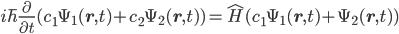 \displaystyle i\hbar \frac{\partial }{\partial t} (c_1 \Psi_1({\bf r}, t) + c_2 \Psi_2({\bf r}, t) ) = \hat{H} (c_1 \Psi_1({\bf r}, t) + \Psi_2({\bf r}, t) )