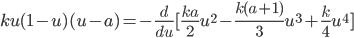 \displaystyle ku(1-u)(u-a) = - \frac{d}{du}[\frac{ka}{2}u^2 - \frac{k(a+1)}{3}u^3 + \frac{k}{4}u^4 ]