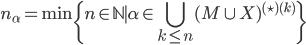 \displaystyle n_\alpha = \min \{ n \in \mathbb{N} \mid \alpha \in \bigcup_{k \le n} (M \cup X)^{(\star)(k)} \}
