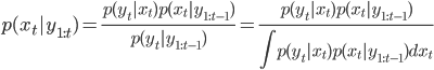 \displaystyle p(x_t | y_{1:t}) = \frac{p(y_t | x_t) p(x_t | y_{1:t-1})}{p(y_t | y_{1:t-1})} = \frac{p(y_t | x_t) p(x_t | y_{1:t-1})}{\displaystyle \int p(y_t | x_t) p(x_t | y_{1:t-1}) dx_t}