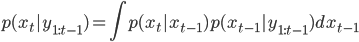\displaystyle p(x_t |y_{1:t-1}) = \int p(x_t | x_{t-1}) p(x_{t-1} | y_{1:t-1}) dx_{t-1}