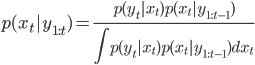 \displaystyle p(x_t|y_{1:t}) = \frac{p(y_t|x_t)p(x_t|y_{1:t-1})}{\int p(y_t|x_t)p(x_t|y_{1:t-1}) dx_t }