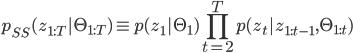 \displaystyle p_{SS}(z_{1:T}| \Theta_{1:T}) \equiv p(z_1|\Theta_1) \prod_{t=2}^{T} p(z_t | z_{1:t-1}, \Theta_{1:t})
