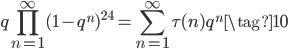 \displaystyle q\prod_{n=1}^{\infty} (1-q^{n})^{24} = \sum_{n=1}^{\infty} \tau(n) q^n \tag{10}