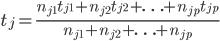 \displaystyle t_{j} =\frac{n_{j1}t_{j1}+n_{j2}t_{j2}+\ldots+n_{jp}t_{jp}}{n_{j1}+n_{j2}+\ldots+n_{jp}}