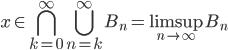 \displaystyle x \in \bigcap_{k=0}^{\infty} \bigcup_{n=k}^{\infty} B_n = \limsup_{n \to \infty} B_n