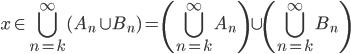 \displaystyle x \in \bigcup_{n=k}^{\infty} (A_n \cup B_n) = \left( \bigcup_{n=k}^{\infty} A_n \right) \cup \left( \bigcup_{n=k}^{\infty} B_n \right)