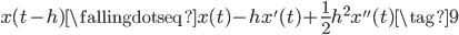 \displaystyle x(t-h) \fallingdotseq x(t) - h x'(t) + \frac{1}{2}h^2 x''(t) \tag{9}