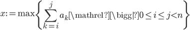 \displaystyle x:= \max \left\{ \sum_{k=i}^j a_k \mathrel{\bigg|} 0\leq i \leq j \lt n \right\}