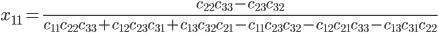 \displaystyle x_{11} = \frac{c_{22}c_{33} - c_{23}c_{32}}{c_{11}c_{22}c_{33}+c_{12}c_{23}c_{31}+c_{13}c_{32}c_{21}-c_{11}c_{23}c_{32}-c_{12}c_{21}c_{33}-c_{13}c_{31}c_{22}}