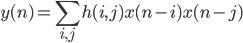 \displaystyle y(n) = \sum_{i,j} h(i,j)x(n-i)x(n-j)