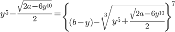 \displaystyle y^{5}-\frac{\sqrt{2a-6y^{10}}}{2}=\left\{ (b-y)-\sqrt[3]{y^{5}+\frac{\sqrt{2a-6y^{10}}}{2}} \right\}^{7}