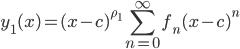 \displaystyle y_1(x) = (x - c)^{\rho_1}\sum_{n = 0}^{\infty} f_n(x - c)^n