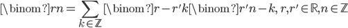 \displaystyle\binom{r}{n} = \sum_{k \in \mathbb{Z}} \binom{r - r'}{k} \binom{r'}{n - k},\quad r, r' \in \mathbb{R}, n \in \mathbb{Z}