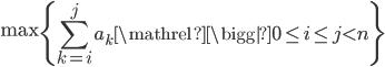 \displaystyle\max \left\{ \sum_{k=i}^j a_k \mathrel{\bigg|} 0\leq i \leq j \lt n \right\}