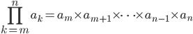 \displaystyle\prod_{k=m}^n a_k = a_m\times a_{m+1}\times\cdots\times{a_{n-1}}\times a_n