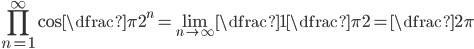 \displaystyle\prod_{n=1}^{\infty}\cos\dfrac{\pi}{2^n} = \lim_{n \to \infty} \dfrac{1}{\dfrac{\pi}{2}} = \dfrac{2}{\pi}