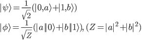 \displaystyle{  | \psi \rangle  = \frac{1}{\sqrt{2}} (| 0, a \rangle + | 1, b \rangle ) \\  | \phi \rangle  = \frac{1}{\sqrt{Z}} (|a| | 0 \rangle + |b| | 1 \rangle ), \ (Z = |a|^2 + |b|^2) }