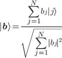\displaystyle{  | {\bf b} \rangle  = \frac{\sum_{j=1}^N b_j | j \rangle }{\sqrt{\sum_{j=1}^N |b_j|^2}} }