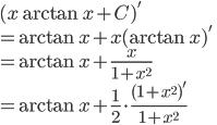 \displaystyle{ (x \arctan x + C)' \\=\arctan x + x(\arctan x)' \\ = \arctan x + \frac{x}{1+x^2} \\= \arctan x + \frac{1}{2}\cdot \frac{(1+x^2)'}{1+x^2}}