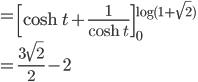 \displaystyle{ =\left[\cosh t + \frac{1}{\cosh t}\right]_0^{\log(1+\sqrt{2})} \\=\frac{3\sqrt{2}}{2} -2 }