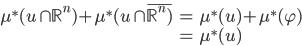 \displaystyle{ \begin{eqnarray} \mu^{*}(u \cap \mathbb{R}^n) + \mu^{*}(u \cap \overline{\mathbb{R}^n)} &=& \mu^{*}(u) + \mu^{*}(\varphi) \\ &=& \mu^{*}(u) \end{eqnarray} }