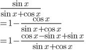 \displaystyle{ \frac{\sin x}{\sin x + \cos x} \\ = 1 - \frac{\cos x}{\sin x + \cos x}\\ = 1 - \frac{\cos x-\sin x + \sin x}{\sin x + \cos x}}