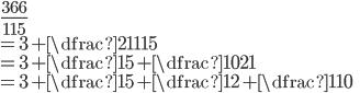 \displaystyle{ \frac{366}{115}  \\= 3+ \dfrac{21}{115} \\= 3+ \dfrac{1}{5 + \dfrac{10}{21}} \\= 3+ \dfrac{1}{5+ \dfrac{1}{2 + \dfrac{1}{10}}}}
