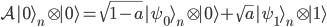 \displaystyle{ \mathcal{A} | 0 \rangle_n \otimes | 0 \rangle  = \sqrt{1-a} | \psi_0 \rangle_n \otimes | 0 \rangle + \sqrt{a} | \psi_1 \rangle_n \otimes | 1 \rangle  }