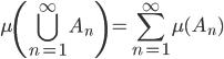 \displaystyle{ \mu \left(\bigcup_{n=1}^{\infty} A_n \right) = \sum_{n=1}^{\infty} \mu (A_n) }
