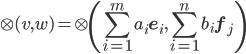 \displaystyle{ \otimes(v, w) = \otimes \left(\sum_{i=1}^m a_i{\bf e}_i, \sum_{i=1}^n b_i{\bf f}_j \right) }