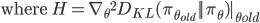 \displaystyle{ \text{where } H ={\nabla_{\theta}{^2} {D}_{KL}(\pi_{\theta_{old}} || \pi_{\theta})|_{\theta{old}}} }