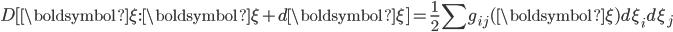 \displaystyle{ D[{\boldsymbol \xi} : {\boldsymbol \xi} + d{\boldsymbol \xi}] = \frac{1}{2} \sum g_{ij}({\boldsymbol \xi}) d\xi_i d\xi_j }